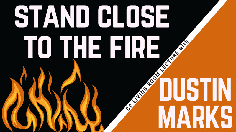 Stand Close to the Fire: The Dustin Marks CC Living Room Lecture