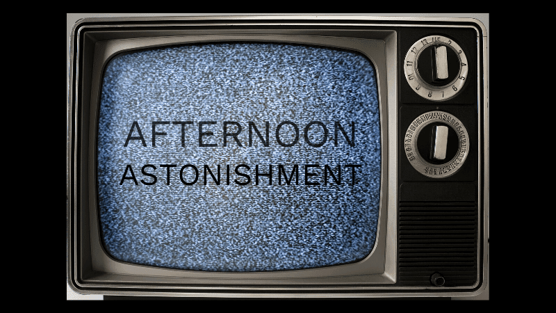 Afternoon Astonishment (Tues)